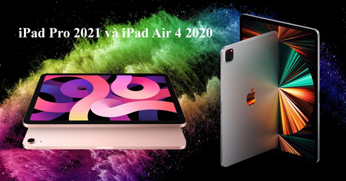 So sánh iPad Pro 2021 và iPad Air 4: Đâu là điểm khác biệt?