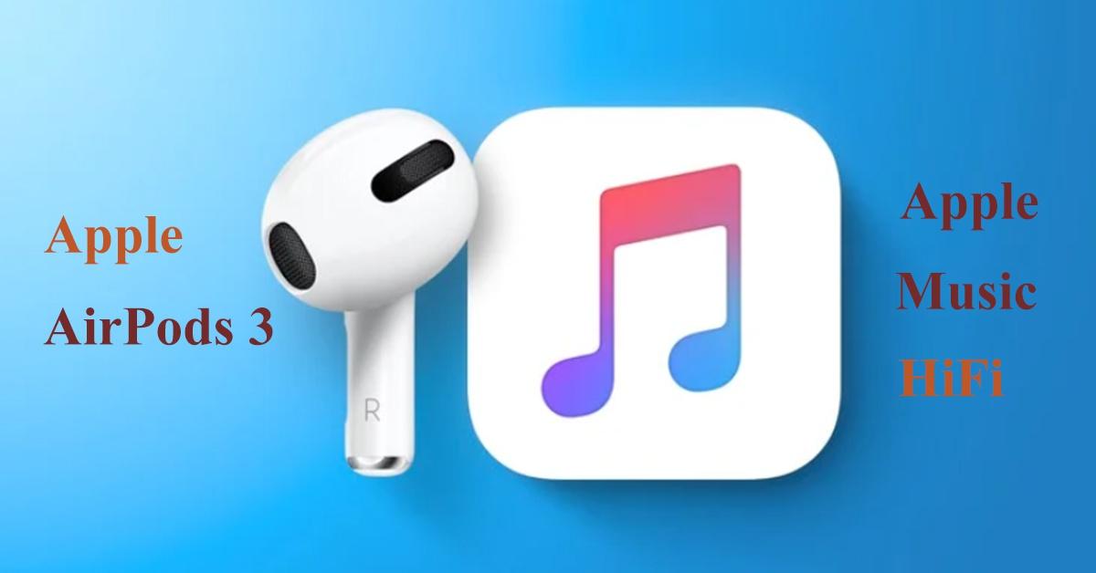 Apple AirPods 3 và Apple Music HiFi sẽ ra mắt trong những tuần tới