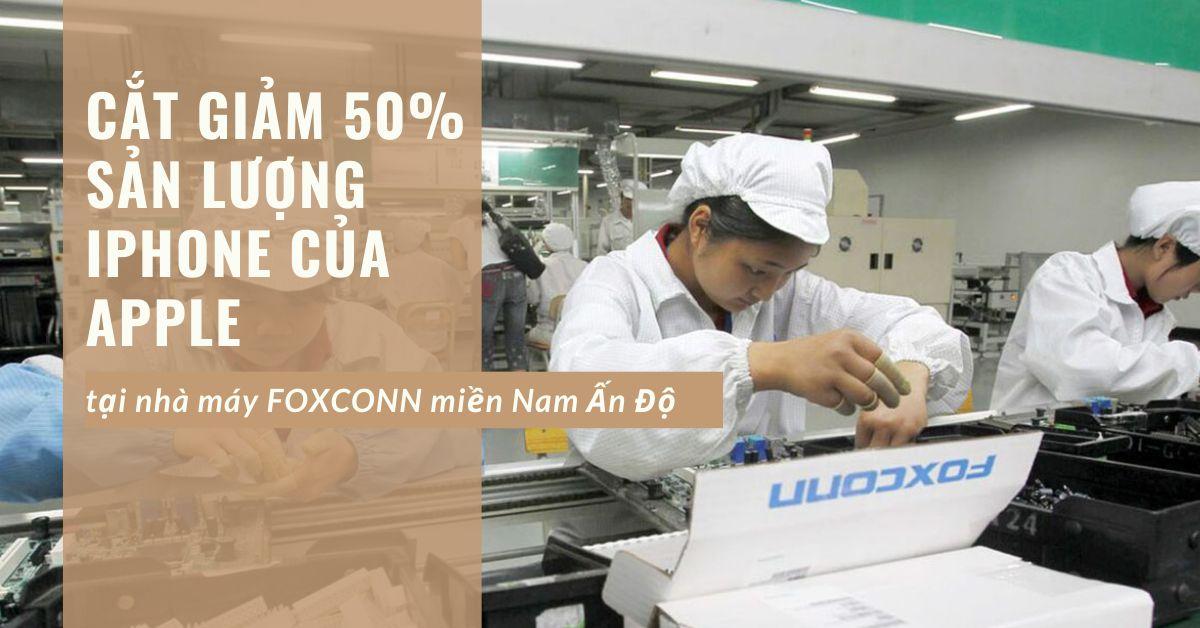 Nhà máy Foxconn Ấn Độ cắt giảm 50% sản lượng iPhone 12 của Apple