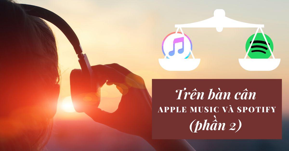Trên bàn cân Apple Music và Spotify: Ứng dụng phát trực tuyến nhạc nào tốt nhất vào năm 2021 (Phần 2)