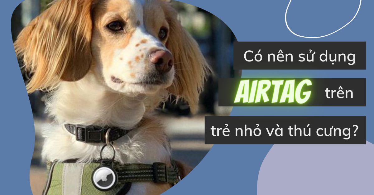 Có thể sử dụng thẻ AirTag để theo dõi trẻ nhỏ và thú cưng không? Những thông tin liên quan mà bạn cần biết
