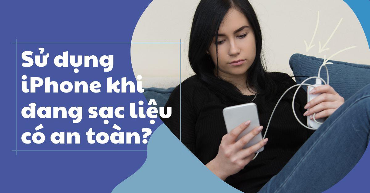 Sử dụng điện thoại iPhone khi đang sạc: Những nguy hiểm tiềm ẩn mà bạn nên biết