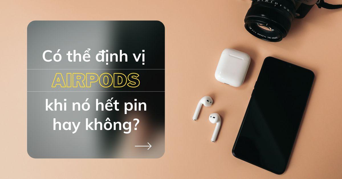 Có cách nào để tìm lại tai nghe AirPods bị mất của bạn khi nó đã hết pin hay không?