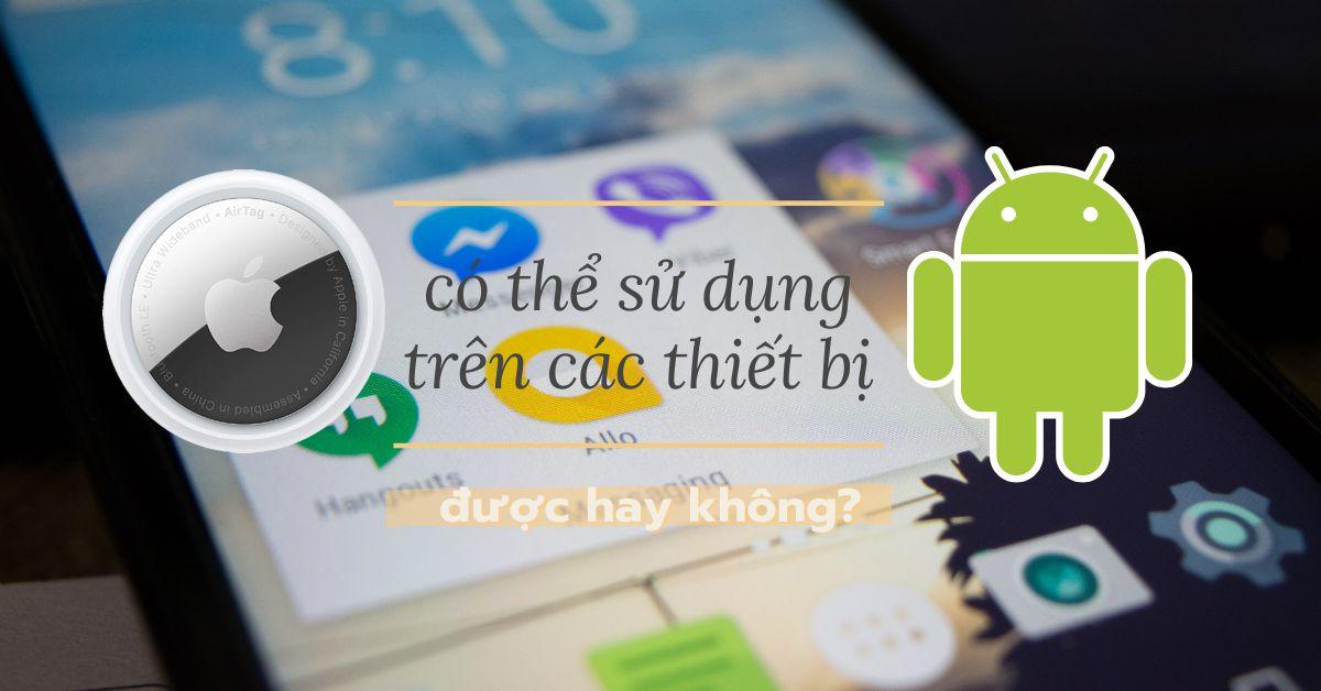 Có thể sử dụng thẻ AirTag của Apple với các thiết bị Android không?