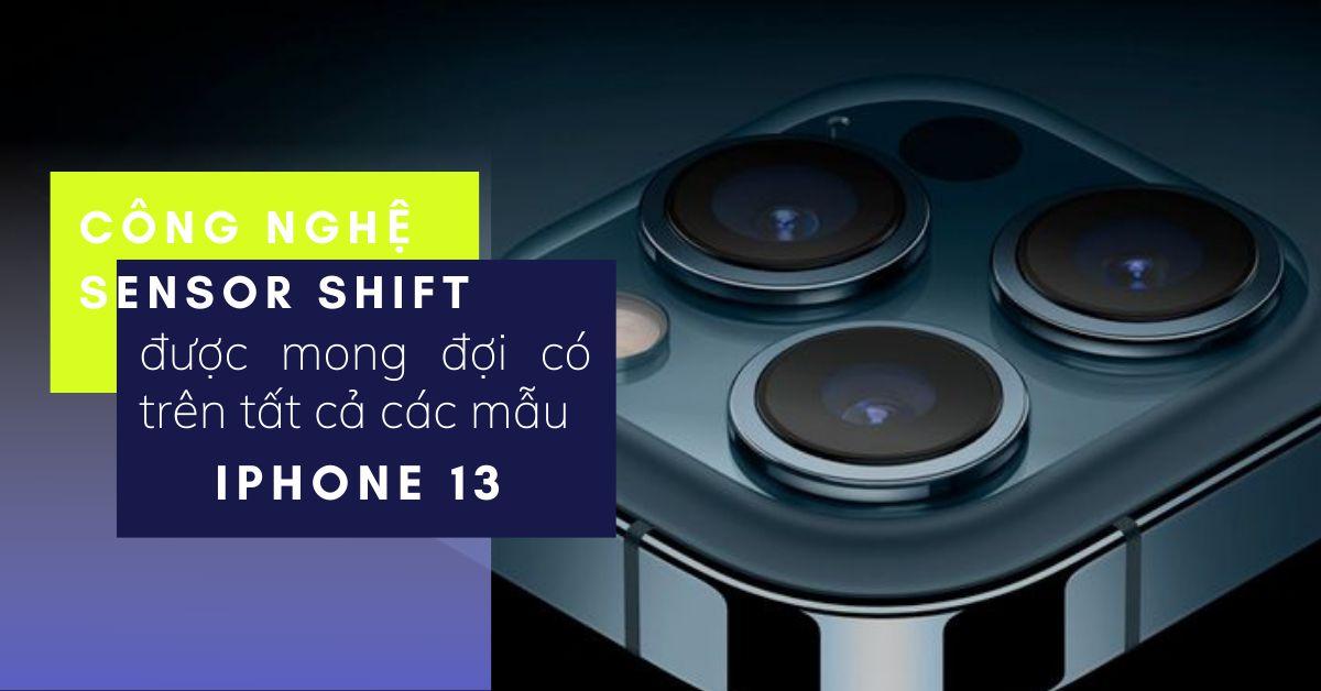 Tất cả các mẫu iPhone 13 đều được mong đợi sở hữu Công nghệ Sensor Shift, công nghệ này là gì, tại sao nó quan trọng?