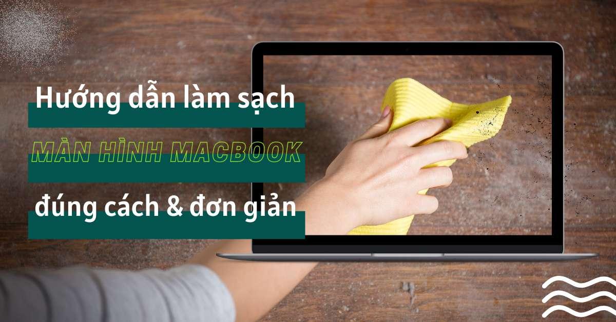 Tại sao phải vệ sinh màn hình Macbook thường xuyên? Cách làm sạch màn hình MacBook đúng cách và đơn giản nhất