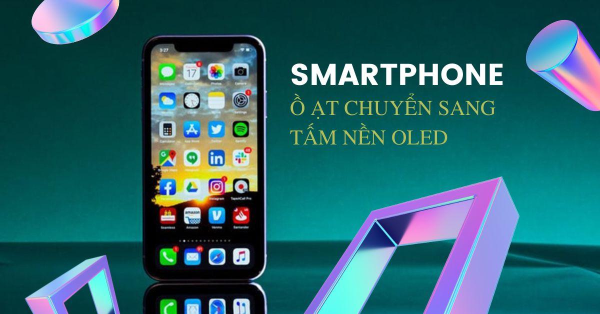 Điện thoại thông minh bắt đầu ồ ạt chuyển sang tấm nền OLED