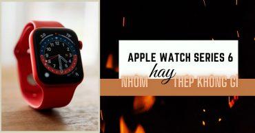 Apple Watch Series 6: Bạn chọn phiên bản nhôm hay thép không gỉ?