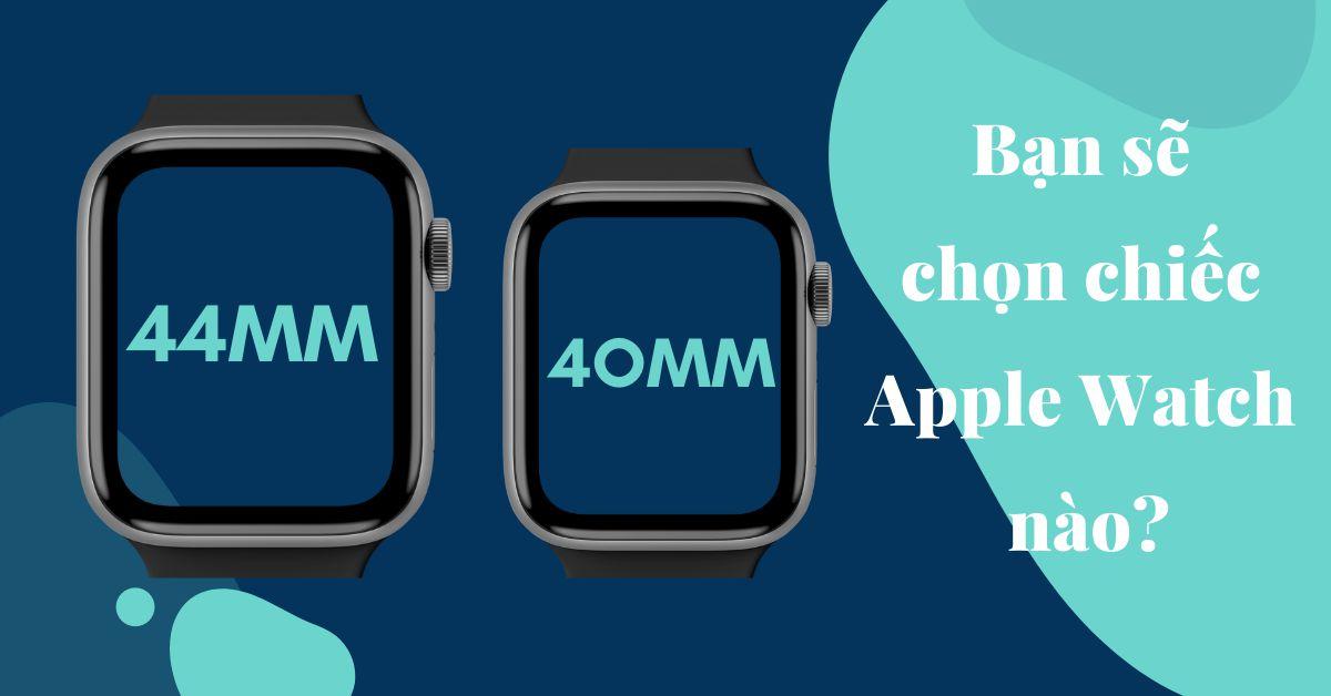 Apple Watch 40mm và Apple Watch 44mm: Càng lớn càng tốt hay nhỏ gọn là tuyệt nhất? Bạn sẽ chọn cỡ nào?