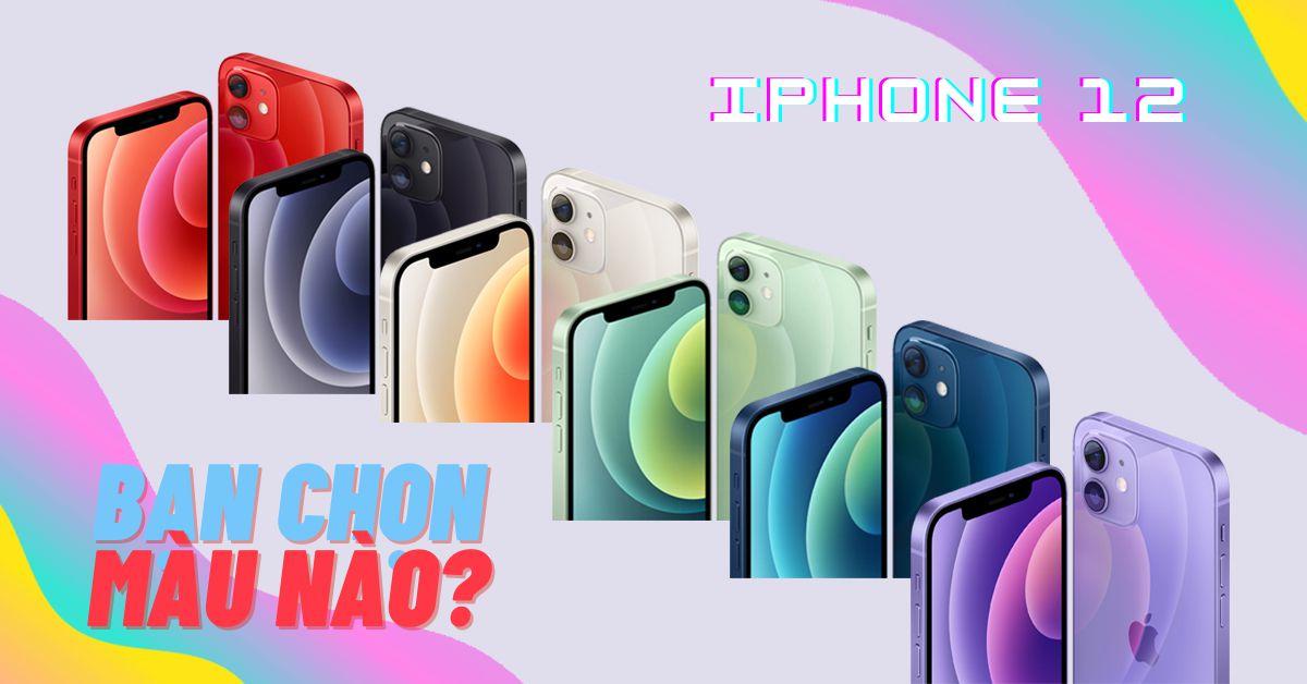 6 màu sắc iPhone 12 trẻ trung sang trọng, bạn nên mua màu nào?