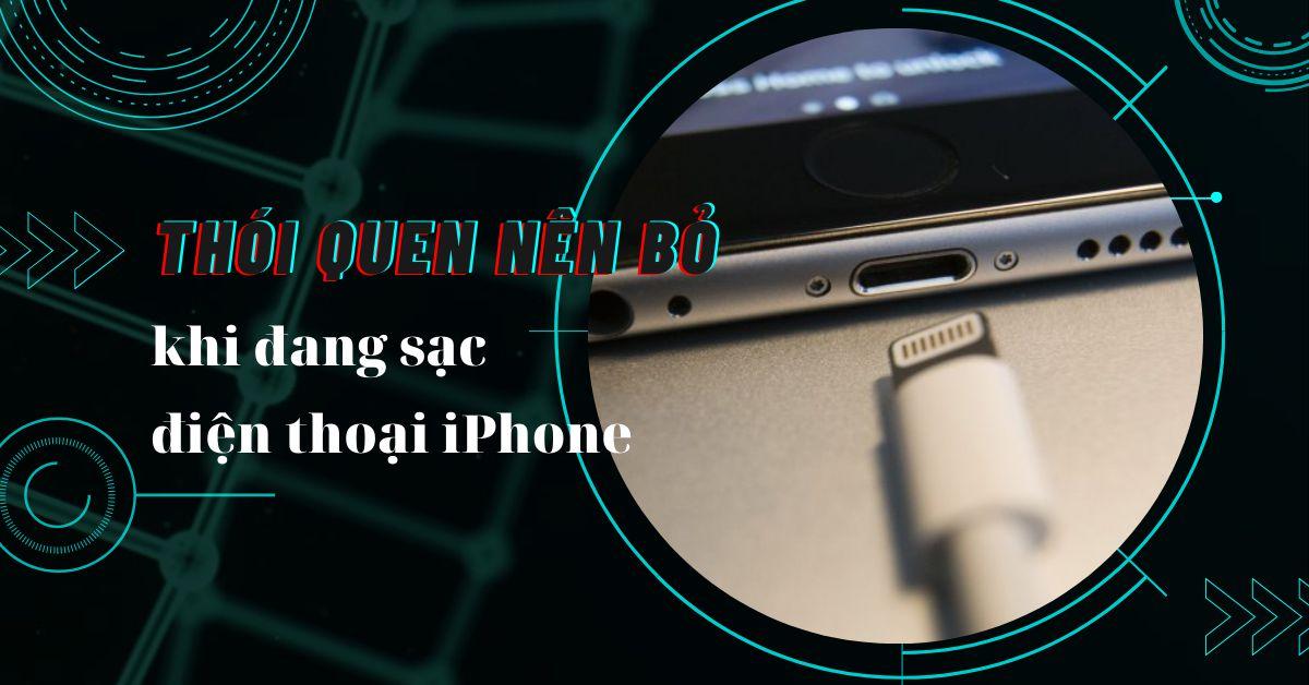 Những thói quen xấu bạn nên tránh khi đang sạc pin trên điện thoại iPhone