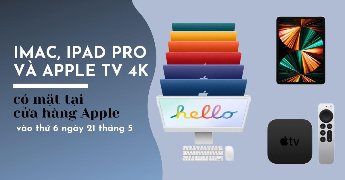 iMac, iPad Pro 2021 và Apple TV 4K sẽ có mặt tại các cửa hàng Apple vào thứ sáu, tất cả các màu iMac sẽ được hiển thị