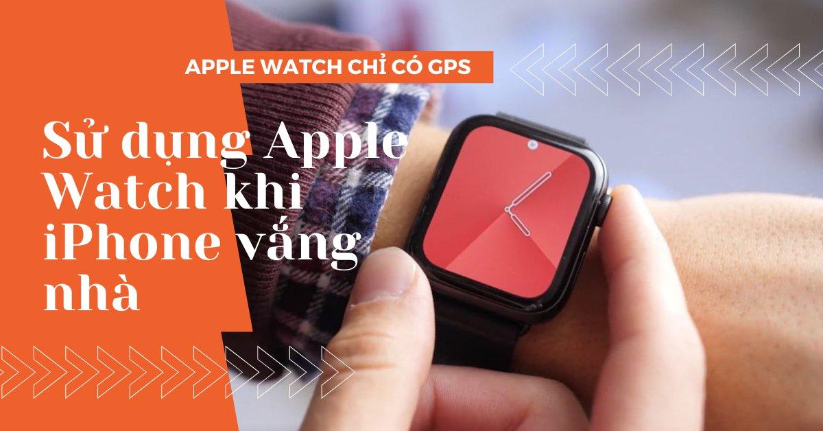 Mọi thứ mà Apple Watch GPS có thể làm mà không cần đến iPhone