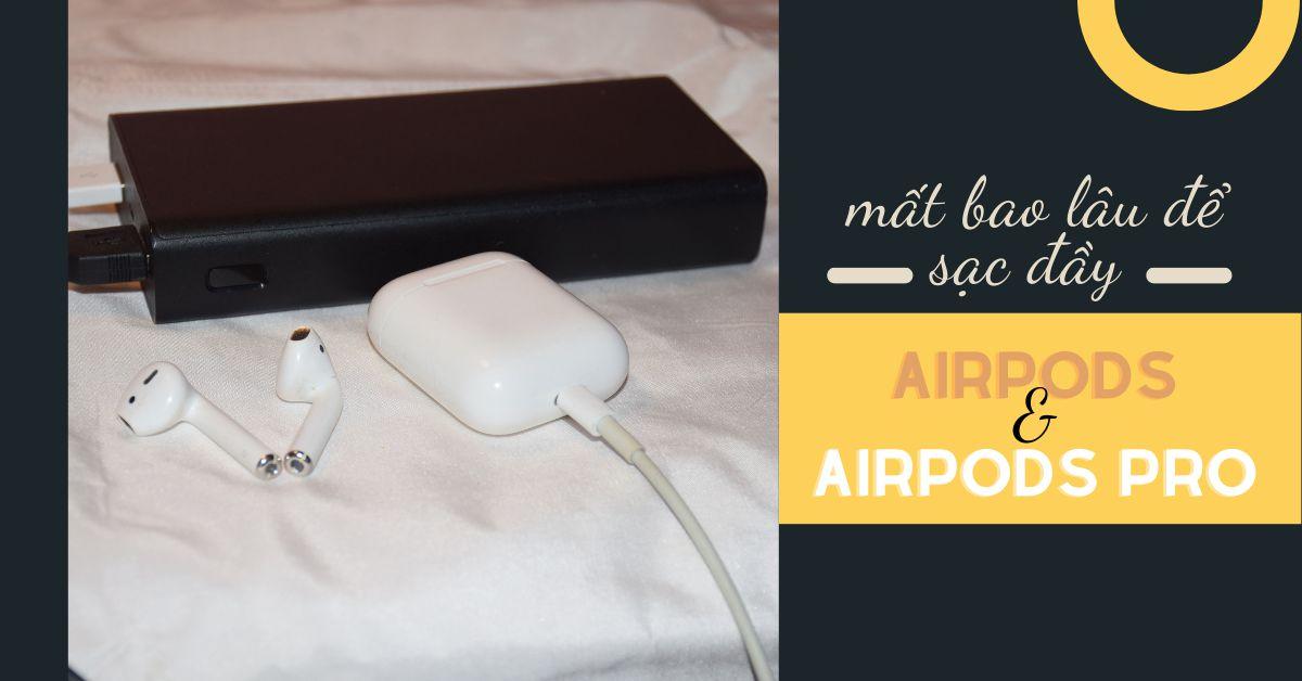 Tai nghe AirPods và AirPods Pro sạc nhanh như thế nào và mất bao lâu để sạc đầy?