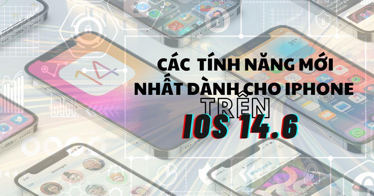 Tổng hợp tất cả các tính năng mới nhất dành cho iPhone có trên bản cập nhật iOS 14.6