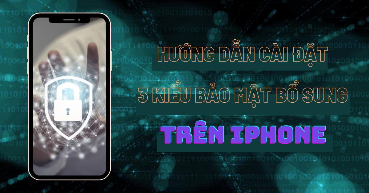 Bảo mật Face ID hoặc Touch ID là chưa đủ. Hướng dẫn cài đặt 3 kiểu bảo mật bổ sung trên iPhone