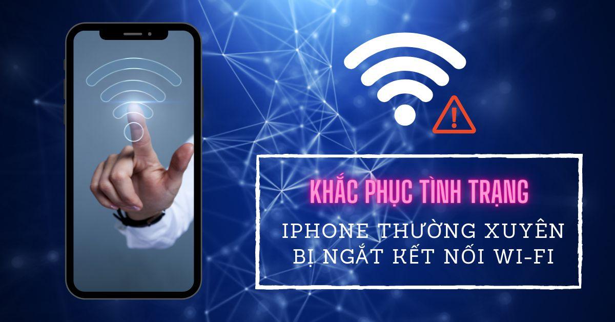 Những cách đơn giản để khắc phục iPhone thường xuyên ngắt kết nối Wi-Fi