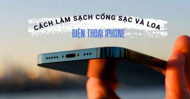 Hướng dẫn làm sạch loa và làm sạch cổng sạc iPhone, các lưu ý quan trọng