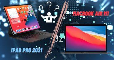 Macbook Air M1 và iPad Pro 2021: Đều sở hữu chip M1, giá khoảng 1000 đô la, bạn sẽ chọn thiết bị nào?