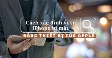 Cách xác định vị trí iPhone bị mất bằng các thiết bị Apple khác và những mẹo tìm kiếm bạn nên biết