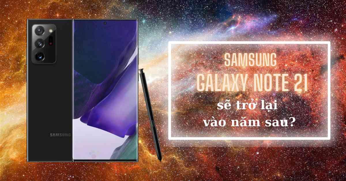 Tin rò rỉ quan trọng: Samsung có thể đưa Galaxy Note 21 trở lại vào năm sau