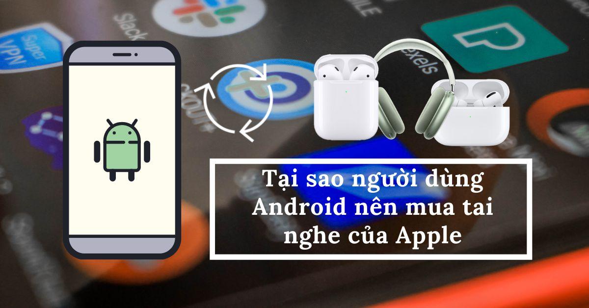 Cách kết nối tai nghe AirPods với điện thoại Android, tại sao người dùng Android nên mua tai nghe của Apple