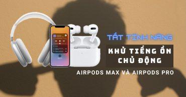 Hướng dẫn cách tắt tính năng khử tiếng ồn chủ động trên AirPods Pro & AirPods Max