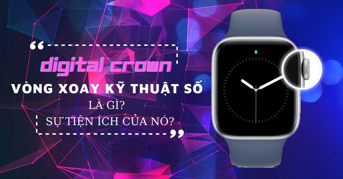 Vòng xoay kỹ thuật số Digital Crown trên Apple Watch là gì và sự tiện ích của nó?