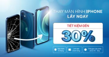 Thay màn hình iPhone LẤY NGAY, tiết kiệm được đến 30%
